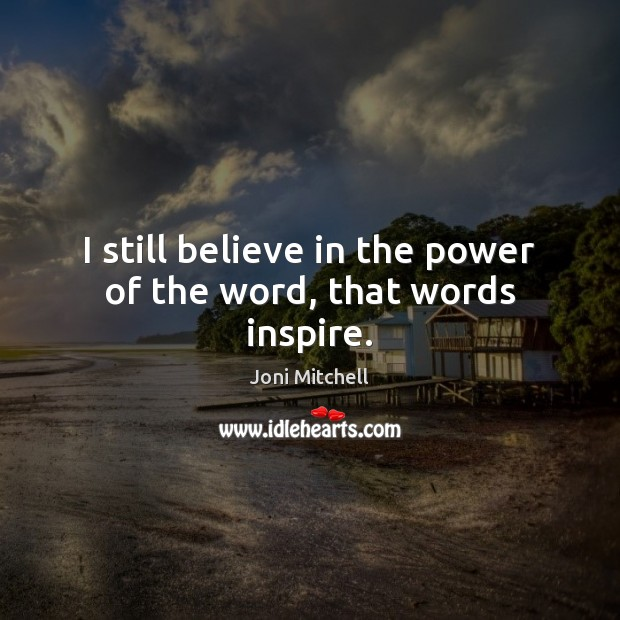 I still believe in the power of the word, that words inspire. Joni Mitchell Picture Quote