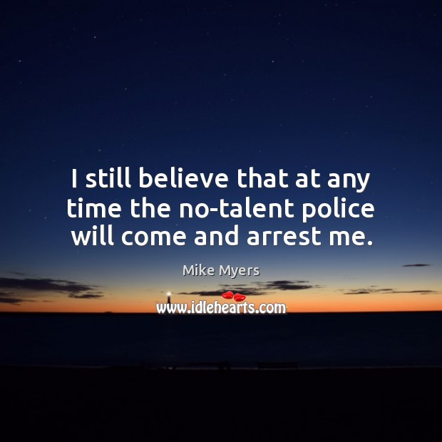 I still believe that at any time the no-talent police will come and arrest me. Mike Myers Picture Quote