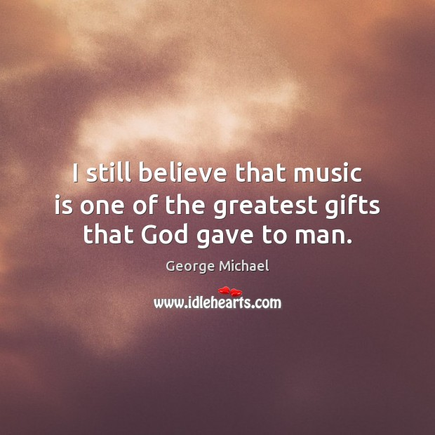 I still believe that music is one of the greatest gifts that God gave to man. Image
