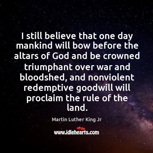 I still believe that one day mankind will bow before the altars Image