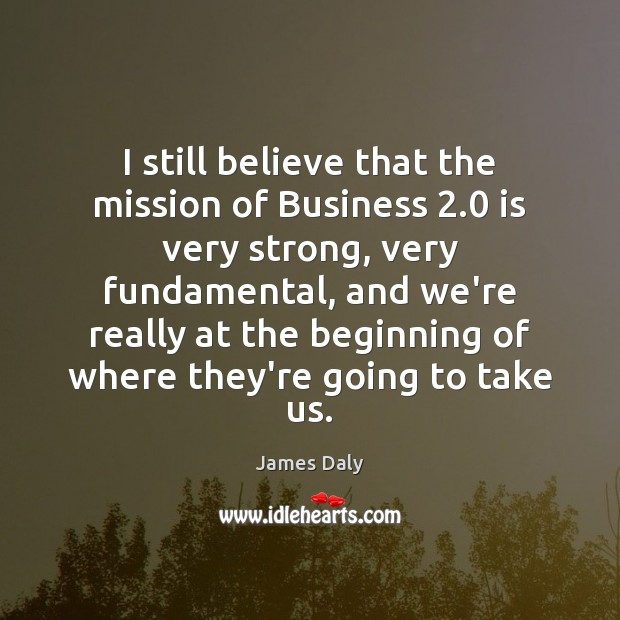 I still believe that the mission of Business 2.0 is very strong, very James Daly Picture Quote