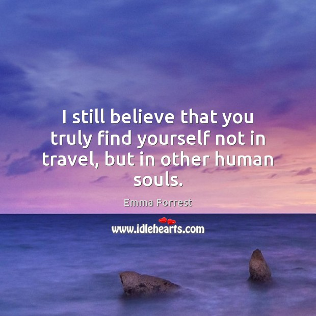 I still believe that you truly find yourself not in travel, but in other human souls. Emma Forrest Picture Quote