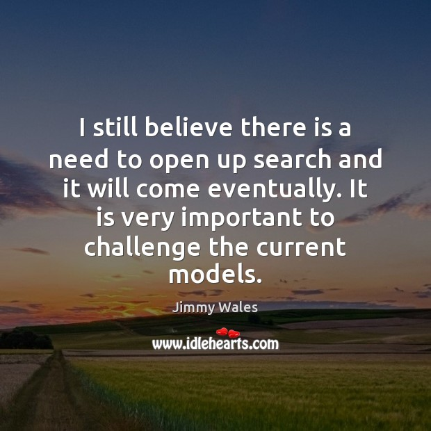 I still believe there is a need to open up search and Jimmy Wales Picture Quote