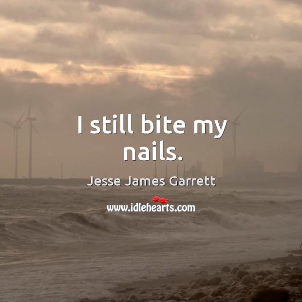 I still bite my nails. Jesse James Garrett Picture Quote