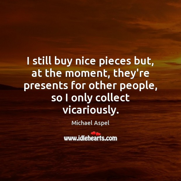 I still buy nice pieces but, at the moment, they're presents for Michael Aspel Picture Quote