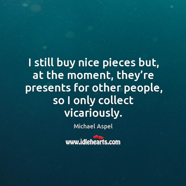 I still buy nice pieces but, at the moment, they're presents for other people, so I only collect vicariously. Michael Aspel Picture Quote