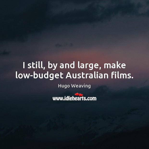 I still, by and large, make low-budget Australian films. Hugo Weaving Picture Quote