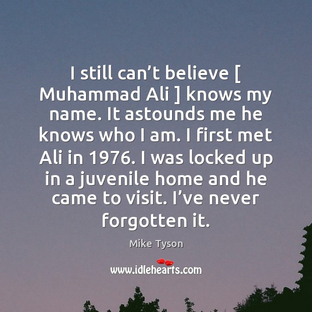I still can't believe [ Muhammad Ali ] knows my name. It astounds Image