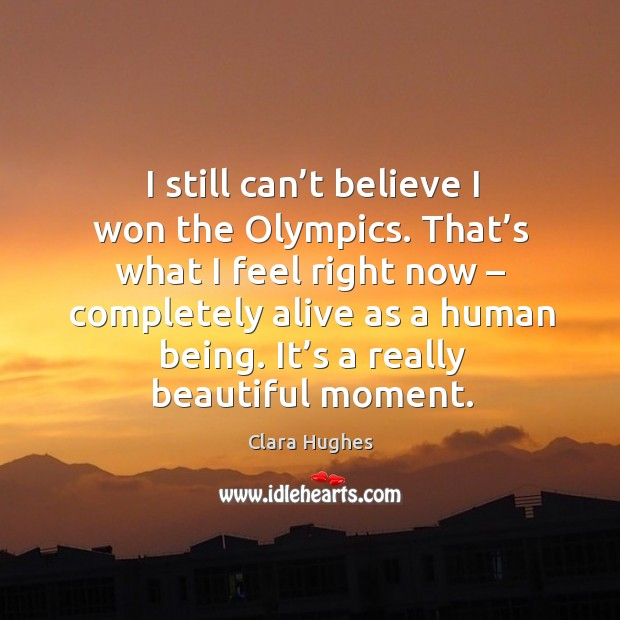 I still can't believe I won the olympics. That's what I feel right now – completely alive as a human being. Image