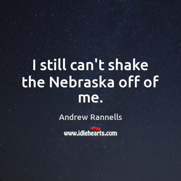 I still can't shake the Nebraska off of me. Andrew Rannells Picture Quote