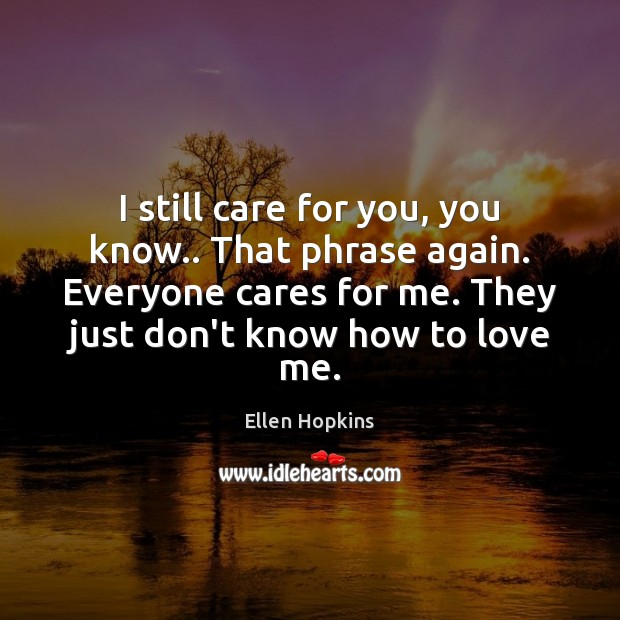 I still care for you, you know.. That phrase again. Everyone cares Ellen Hopkins Picture Quote