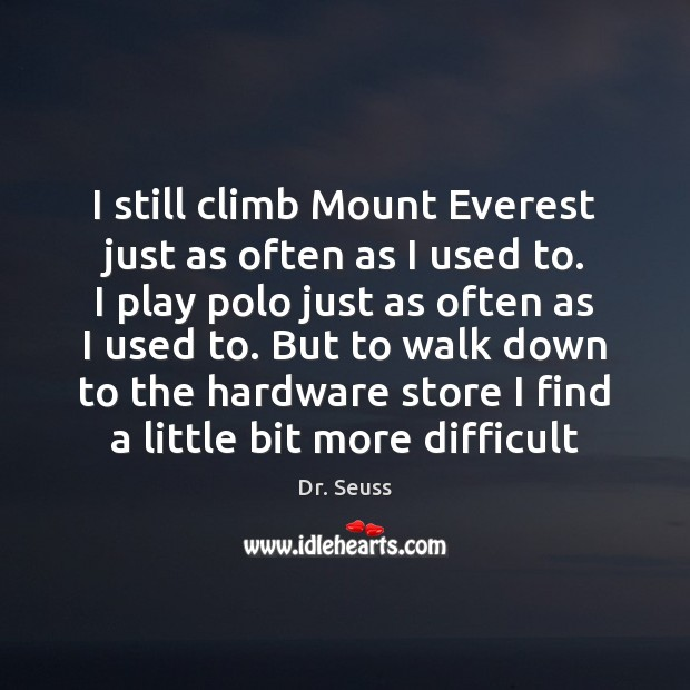 I still climb Mount Everest just as often as I used to. Dr. Seuss Picture Quote