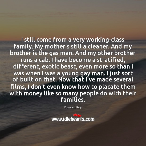 I still come from a very working-class family. My mother's still a Duncan Roy Picture Quote