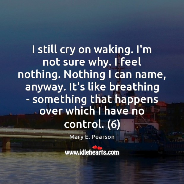 I still cry on waking. I'm not sure why. I feel nothing. Image
