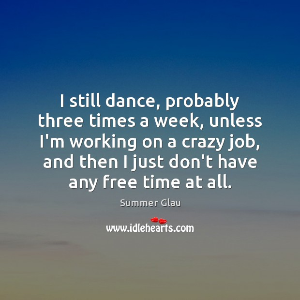I still dance, probably three times a week, unless I'm working on Image