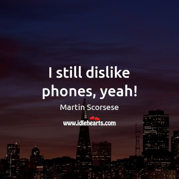 Image, I still dislike phones, yeah!