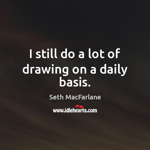 I still do a lot of drawing on a daily basis. Seth MacFarlane Picture Quote