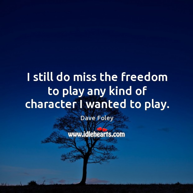 I still do miss the freedom to play any kind of character I wanted to play. Dave Foley Picture Quote