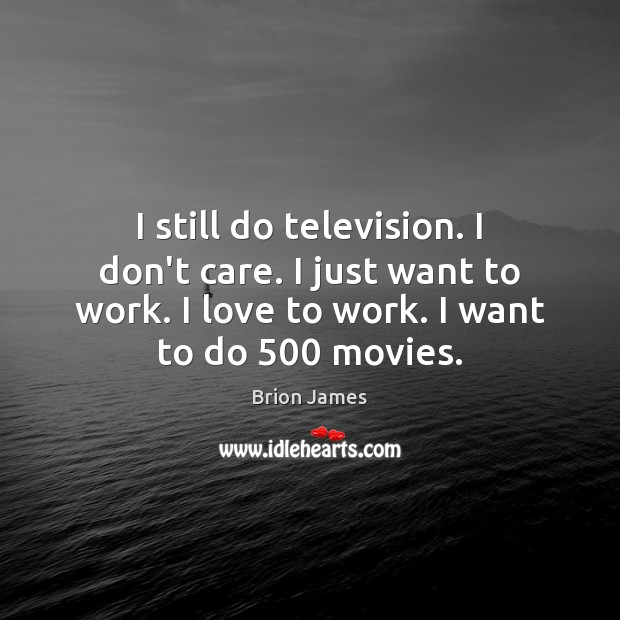 Image, I still do television. I don't care. I just want to work.