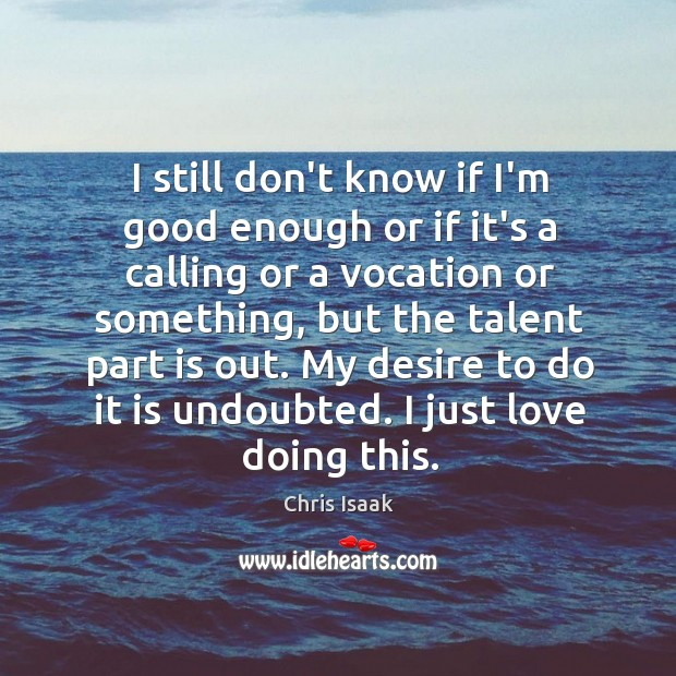 I still don't know if I'm good enough or if it's a Chris Isaak Picture Quote