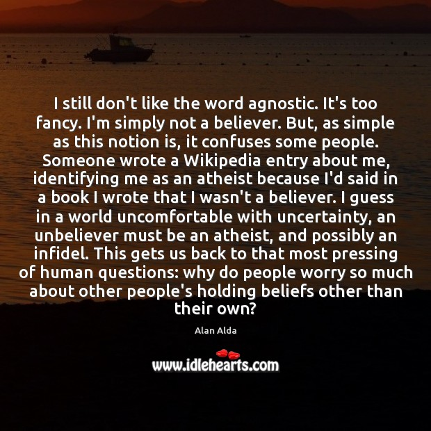 I still don't like the word agnostic. It's too fancy. I'm simply Alan Alda Picture Quote