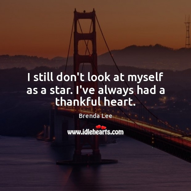 Image, I still don't look at myself as a star. I've always had a thankful heart.