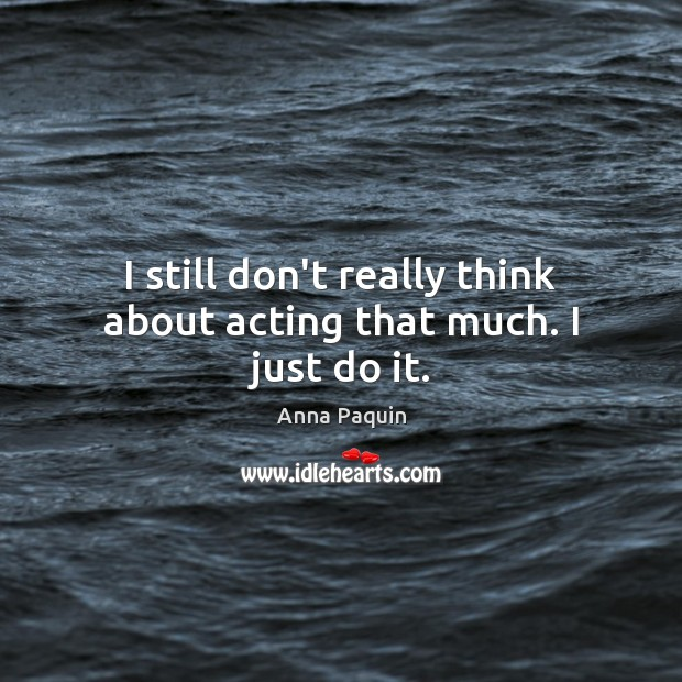 I still don't really think about acting that much. I just do it. Anna Paquin Picture Quote