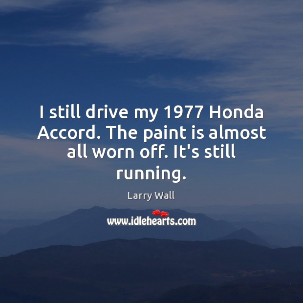I still drive my 1977 Honda Accord. The paint is almost all worn off. It's still running. Image
