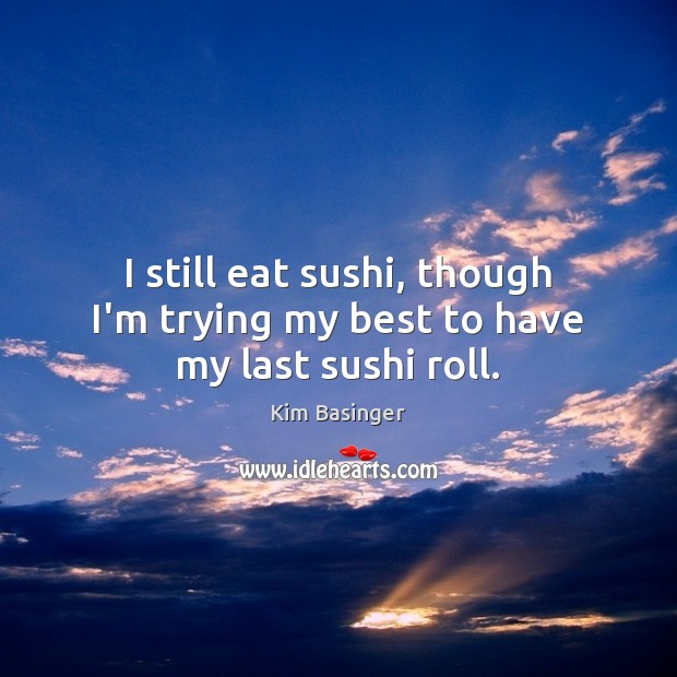 I still eat sushi, though I'm trying my best to have my last sushi roll. Image