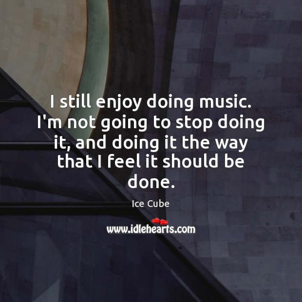 I still enjoy doing music. I'm not going to stop doing it, Ice Cube Picture Quote