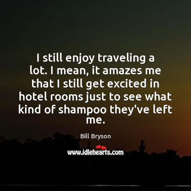 Image, I still enjoy traveling a lot. I mean, it amazes me that