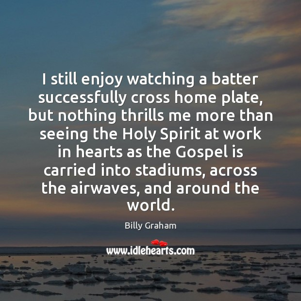 I still enjoy watching a batter successfully cross home plate, but nothing Billy Graham Picture Quote