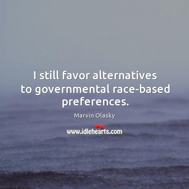 I still favor alternatives to governmental race-based preferences. Marvin Olasky Picture Quote