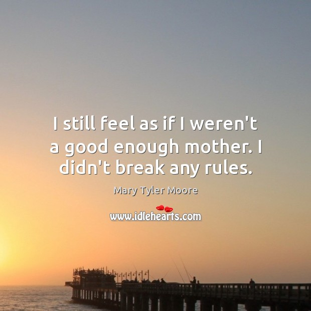 I still feel as if I weren't a good enough mother. I didn't break any rules. Mary Tyler Moore Picture Quote