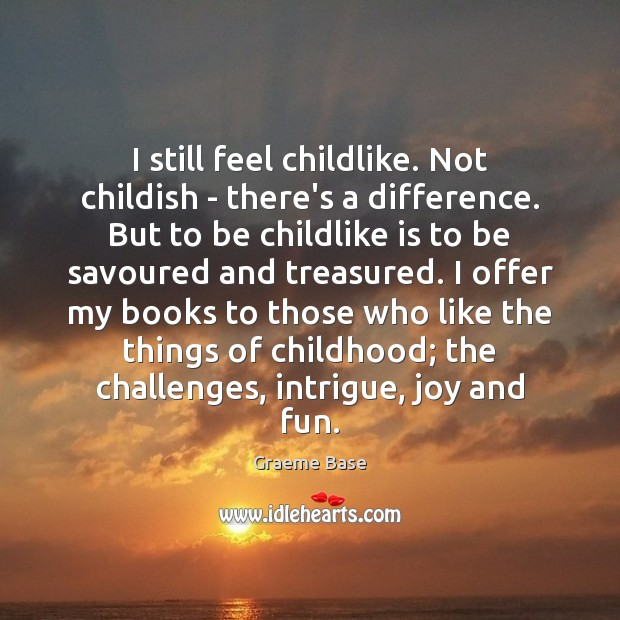 I still feel childlike. Not childish – there's a difference. But to Image