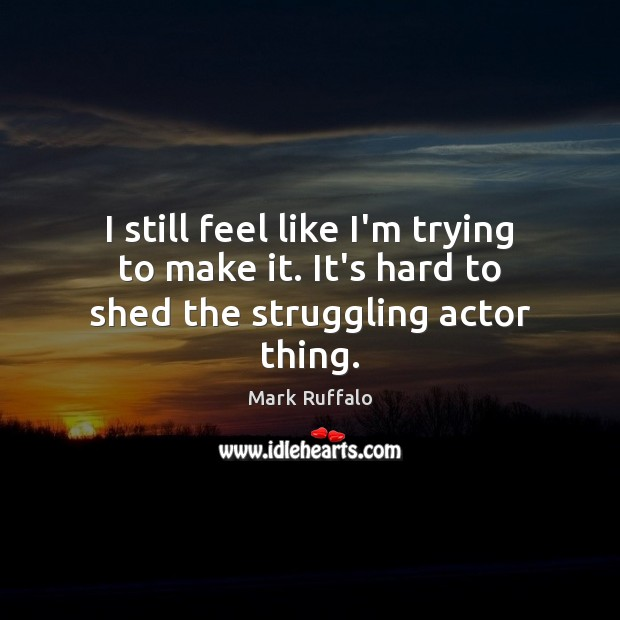 I still feel like I'm trying to make it. It's hard to shed the struggling actor thing. Mark Ruffalo Picture Quote