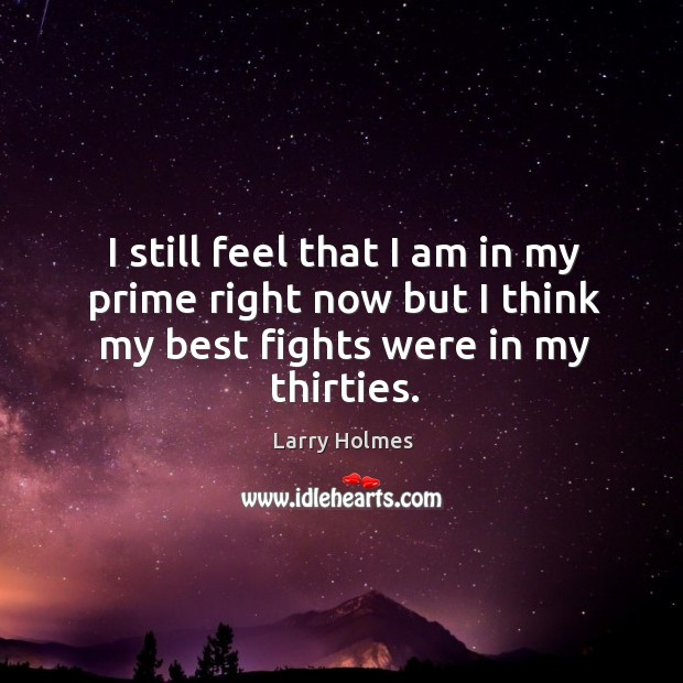 I still feel that I am in my prime right now but I think my best fights were in my thirties. Image