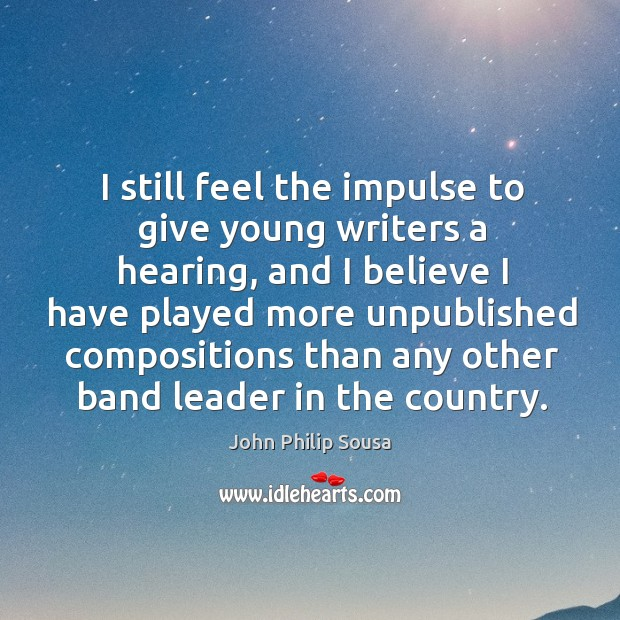 I still feel the impulse to give young writers a hearing, and I believe I have played more John Philip Sousa Picture Quote