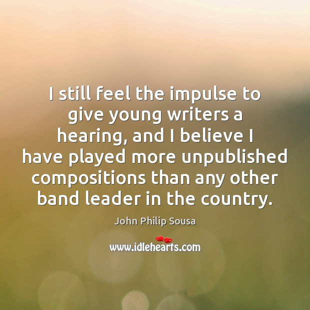 I still feel the impulse to give young writers a hearing, and John Philip Sousa Picture Quote