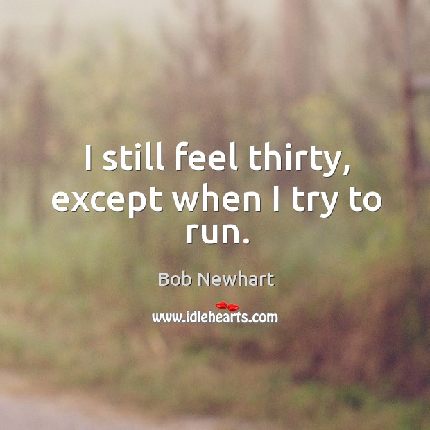I still feel thirty, except when I try to run. Bob Newhart Picture Quote