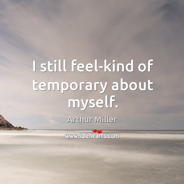 I still feel-kind of temporary about myself. Image