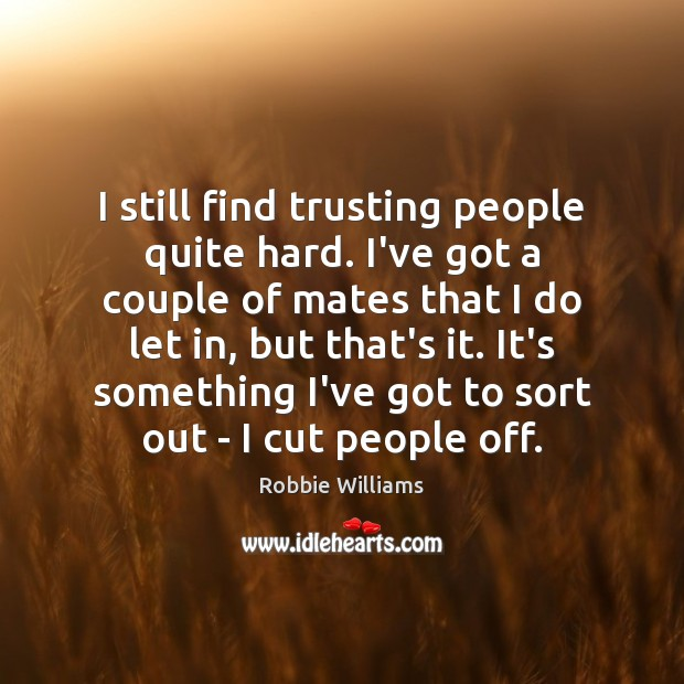 I still find trusting people quite hard. I've got a couple of Robbie Williams Picture Quote