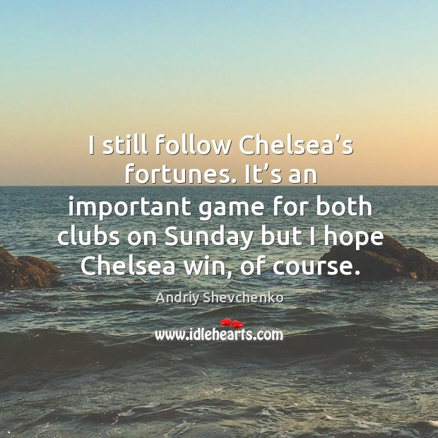 Image, I still follow chelsea's fortunes. It's an important game for both clubs on sunday but