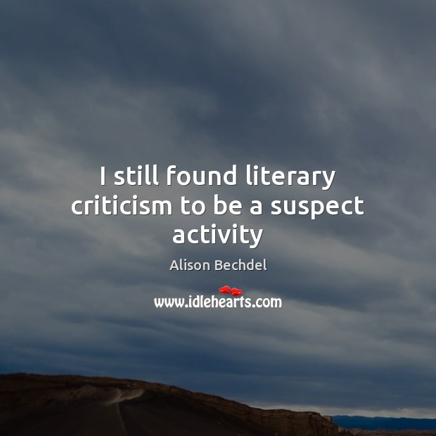 I still found literary criticism to be a suspect activity Alison Bechdel Picture Quote