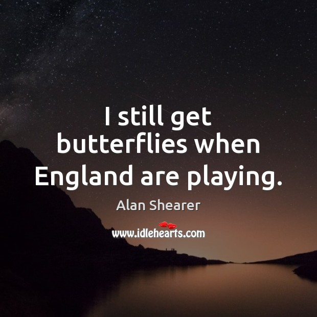 I still get butterflies when England are playing. Image