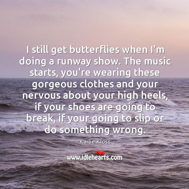 I still get butterflies when I'm doing a runway show. The music Karlie Kloss Picture Quote