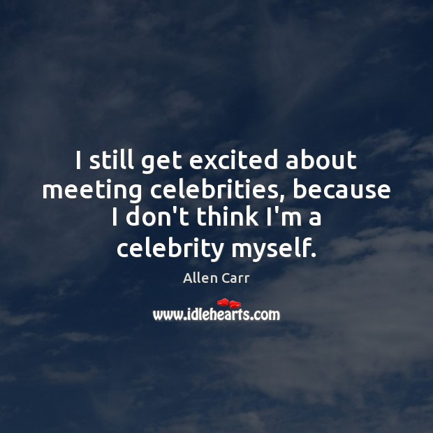 I still get excited about meeting celebrities, because I don't think I'm Image
