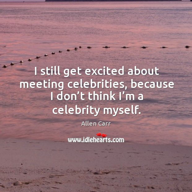 I still get excited about meeting celebrities, because I don't think I'm a celebrity myself. Image
