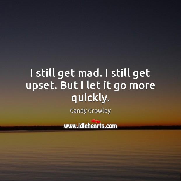 Image, I still get mad. I still get upset. But I let it go more quickly.