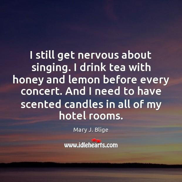 I still get nervous about singing. I drink tea with honey and Image